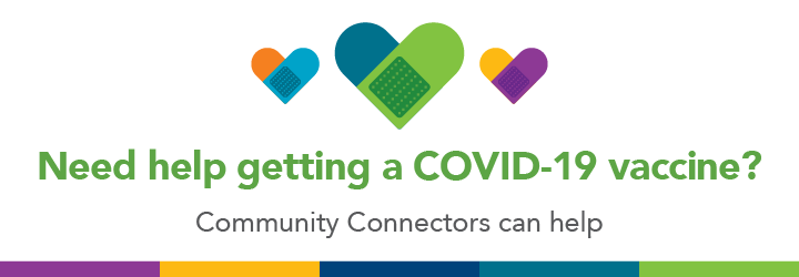Need help getting a COVID-19 vaccine? Community Connectors can help.